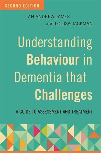 Understanding Behaviour in Dementia that Challenges, Second Edition: A Guide to Assessment and Treatment By Ian Andrew James