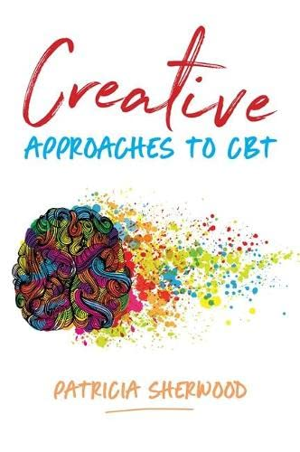 Creative Approaches to CBT: Art Activities for Every Stage of the CBT Process By Patricia Sherwood