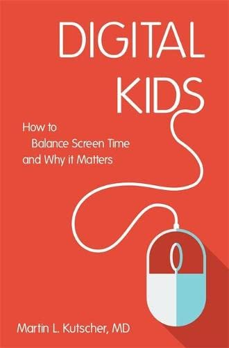 Digital Kids: How to Balance Screen Time, and Why it Matters By Martin L. Kutscher, M.D.
