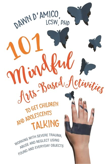 101 Mindful Arts-Based Activities to Get Children and Adolescents Talking By Dawn D'Amico
