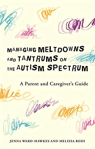 Managing Meltdowns and Tantrums on the Autism Spectrum By Jenna Ward-Hawkes