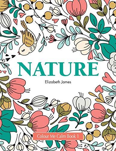 Colour Me Calm Book 1: Nature: Volume 1 (Colour Me Calm Collection) By Elizabeth James