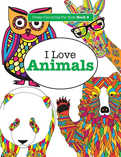 I Love Animals ( Crazy Colouring For Kids Book 3 ): Volume 3 By Elizabeth James