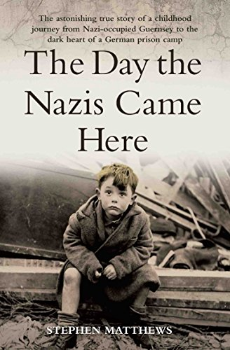 The Day the Nazis Came: The Astonishing True Story of a Childhood Journey from Nazi-Occupied Guernsey to the Dark Heart of a German Prison Camp By Stephen Matthews