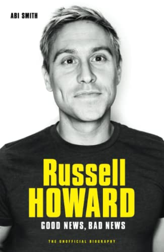 Russell Howard: The Good News, Bad News - The Biography By Abi Smith