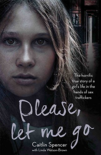 Please, Let Me Go: The Horrific True Story of a Girl's Life in the Hands of Sex Traffickers by Caitlin Spencer