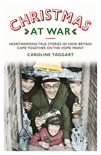 Christmas at War - True Stories of How Britain Came Together on the Home Front: True Stories of How Britain Came Together on the Home Front By Caroline Taggart
