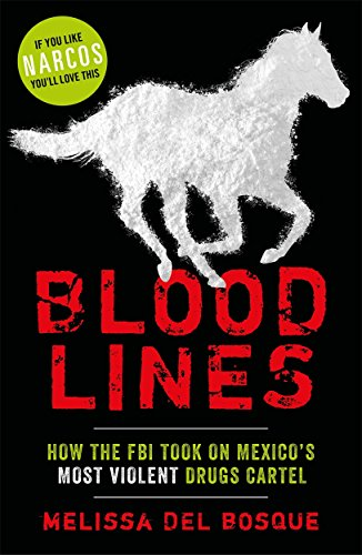 Bloodlines - How the FBI took on Mexico's most violent drugs cartel By Melissa Del Bosque