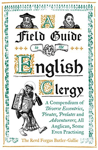 A Field Guide to the English Clergy: A Compendium of Diverse Eccentrics, Pirates, Prelates and Adventurers; All Anglican, Some Even Practising By The Revd Fergus Butler-Gallie