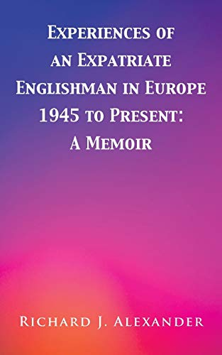 Experiences of an Expatriate Englishman in Europe: 1945 to the Present By Richard J. Alexander