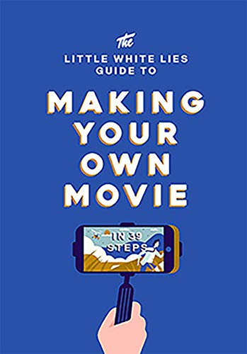 The Little White Lies Guide to Making Your Own Movie By Little White Lies
