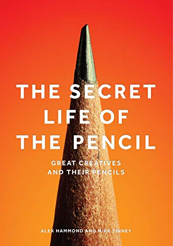 The Secret Life of the Pencil: Great Creatives and Their Pencils By Alex Hammond