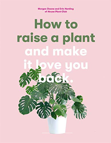 How to Raise a Plant: and Make it Love You Back By Doane Morgan