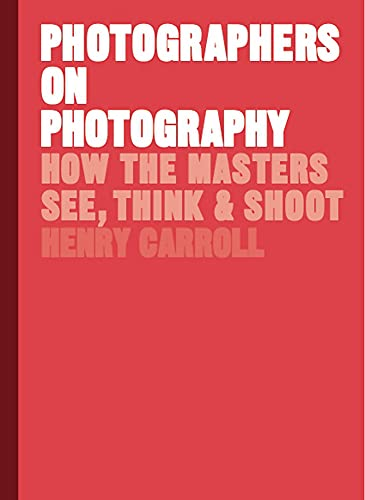 Photographers on Photography: How the Masters See, Think and Shoot By Henry Carroll