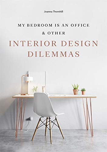 My Bedroom is an Office: & Other Interior Design Dilemmas By Joanna Thornhill