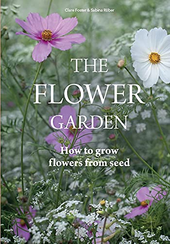 The Flower Garden: How to Grow Flowers from Seed By Clare Foster