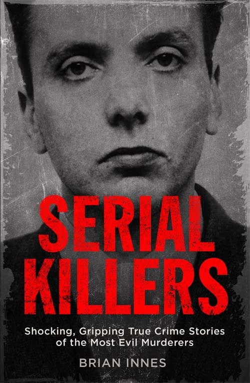Serial Killers: Shocking, Gripping True Crime Stories of the Most Evil Murderers By Brian Innes