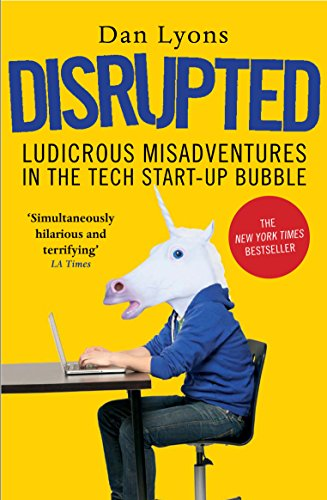 Disrupted: Ludicrous Misadventures in the Tech Start-up Bubble By Dan Lyons