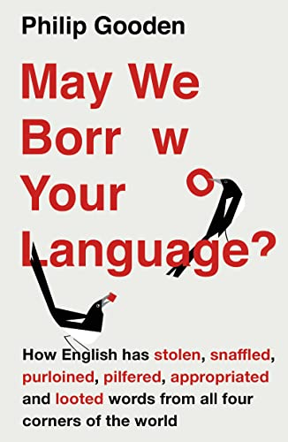 May We Borrow Your Language?: How English Steals Words From All Over the World by Philip Gooden