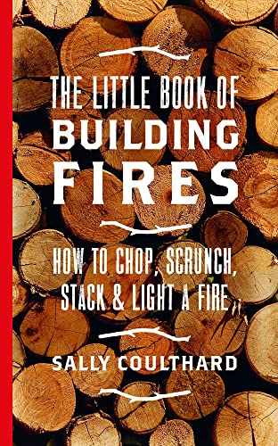 The Little Book of Building Fires: How to Chop, Scrunch, Stack and Light a Fire By Sally Coulthard