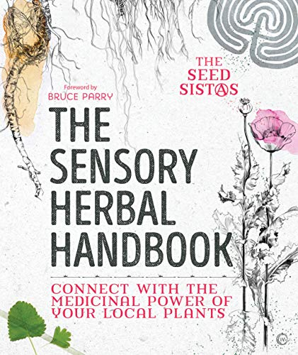 The Sensory Herbal Handbook: Connect with the Medicinal Power of Your Local Plants By The Seed Sistas