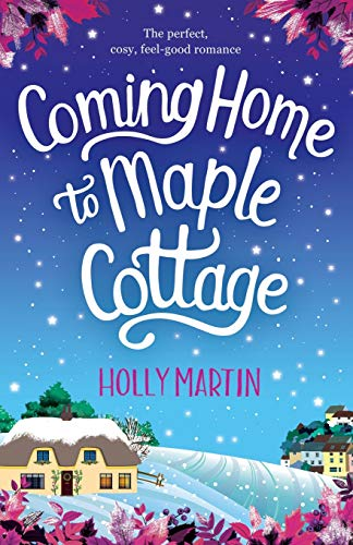Coming Home to Maple Cottage: The Perfect, Cosy, Feel Good Romance By Holly Martin