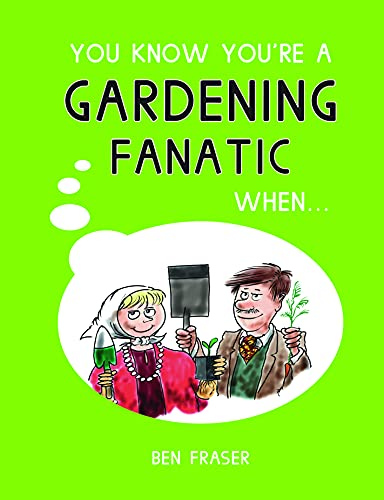 You Know You're a Gardening Fanatic When... By Ben Fraser