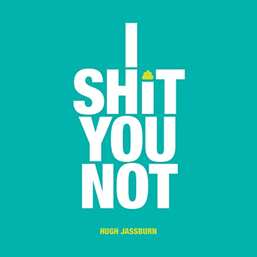 I Shit You Not By Hugh Jassburn