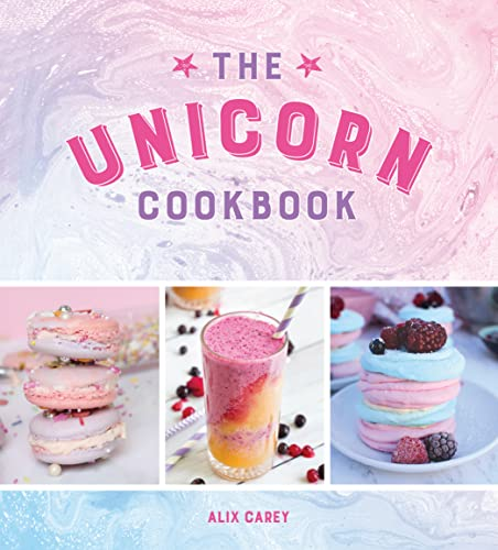 The Unicorn Cookbook: Magical Recipes for Lovers of the Mythical Creature By Alix Carey