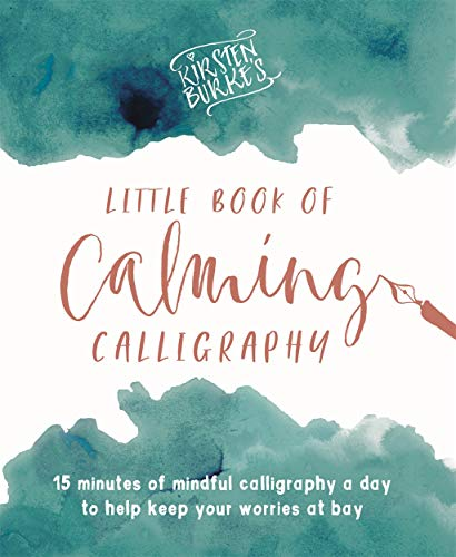 Kirsten Burke's Little Book of Calming Calligraphy: 15 minutes of mindfulness a day to help keep your worries at bay. (Kirsten Burke Calligraphy) By Kirsten Burke