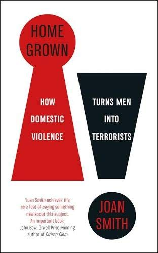 Home Grown: How Domestic Violence Turns Men Into Terrorists By Joan Smith