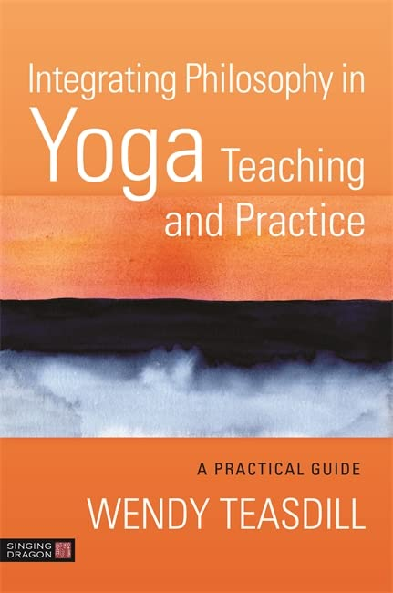 Integrating Philosophy in Yoga Teaching and Practice By Wendy Teasdill