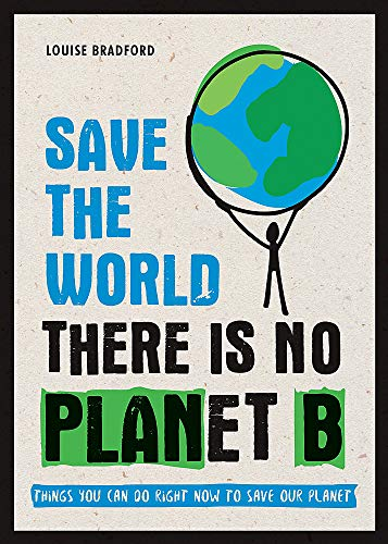 Save the World: There is No Planet B: Things You Can Do Right Now to Save Our Planet By Louise Bradford