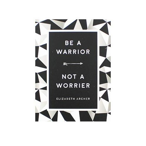 Be A Warrior - Not A Worrier By Elizabeth Archer
