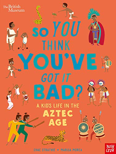 British Museum: So You Think You've Got it Bad? A Kid's Life in the Aztec Age By Chae Strathie