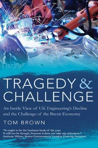 Tragedy & Challenge: An Inside View of UK Engineering's Decline and the Challenge of the Brexit Economy by Tom Brown