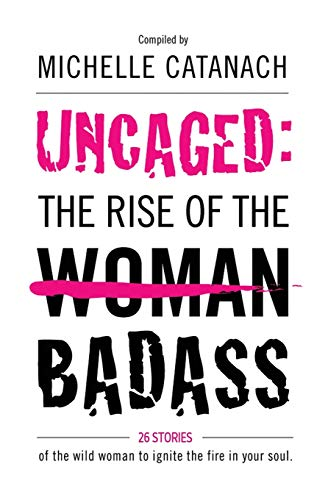 Uncaged: The Rise of the Badass: 26 Stories of the Wild Woman to Ignite the Fire in your Soul By Michelle Catanach