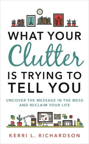 What Your Clutter Is Trying to Tell You: Uncover the Message in the Mess and Reclaim Your Life By Kerri Richardson