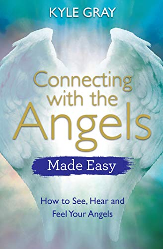 Connecting with the Angels Made Easy: How to See, Hear and Feel Your Angels By Kyle Gray