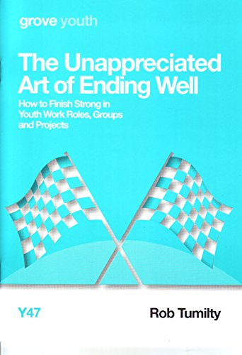 The Unappreciated Art of Ending Well; How to Finish Strong in Youth Work Roles, Groups and Projects By Rob Tumilty