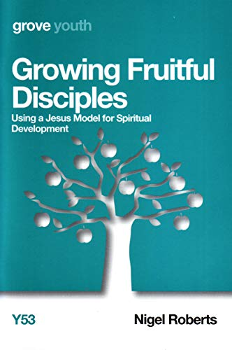 Growing Fruitful Disciples: Using a Jesus Model for Spiritual Development By Nigel Roberts