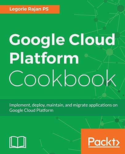 Google Cloud Platform Cookbook: Implement, deploy, maintain, and migrate applications on Google Cloud Platform By Legorie Rajan PS