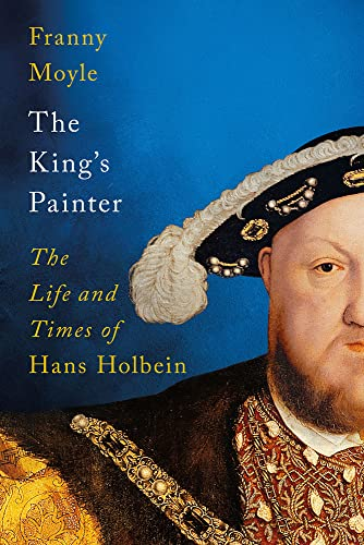 The King's Painter: The Life and Times of Hans Holbein By Franny Moyle