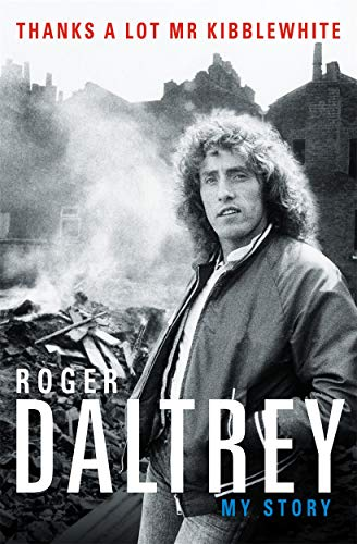 Roger Daltrey: Thanks a lot Mr Kibblewhite: My Story By Roger Daltrey