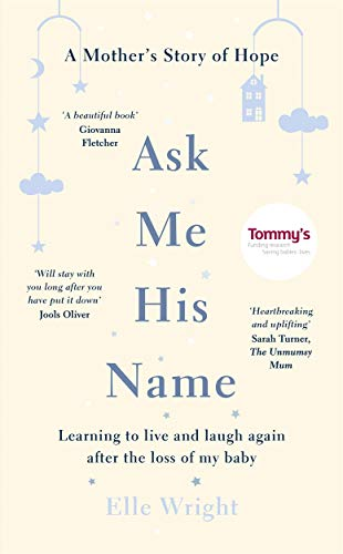 Ask Me His Name: Learning to live and laugh again after the loss of my baby By Elle Wright