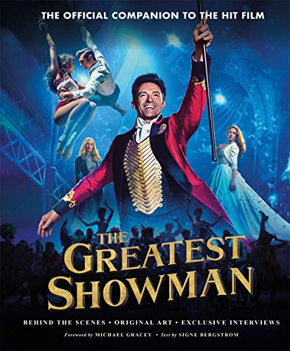 The Greatest Showman - The Official Companion to the Hit Film: Behind the Scenes. Original Art. Exclusive Interviews. By Signe Bergstrom