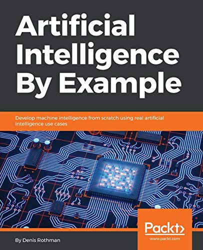 Artificial Intelligence By Example: Develop machine intelligence from scratch using real artificial intelligence use cases By Denis Rothman