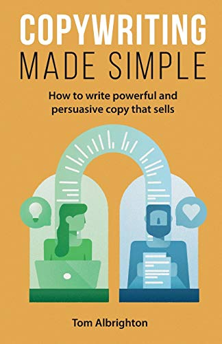 Copywriting Made Simple: How to write powerful and persuasive copy that sells By Tom Albrighton
