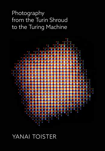 Photography from the Turin Shroud to the Turing Machine By Yanai Toister