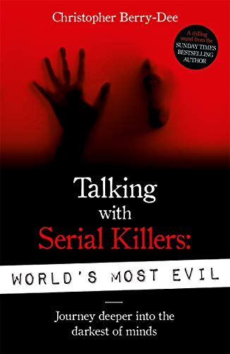 Talking With Serial Killers: World's Most Evil By Christopher Berry-Dee